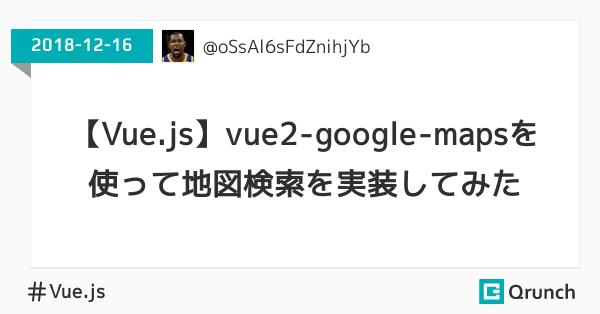 【Vue.js】vue2-google-mapsを使って地図検索を実装してみた