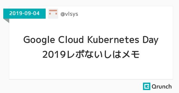 Google Cloud Kubernetes Day 2019レポないしはメモ