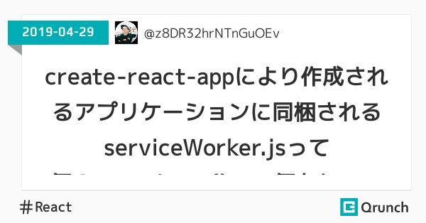create-react-appにより作成されるアプリケーションに同梱されるserviceWorker.jsって何?unregister()って何をしているの?